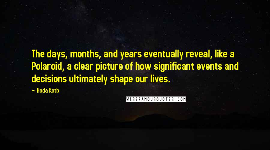 Hoda Kotb quotes: The days, months, and years eventually reveal, like a Polaroid, a clear picture of how significant events and decisions ultimately shape our lives.