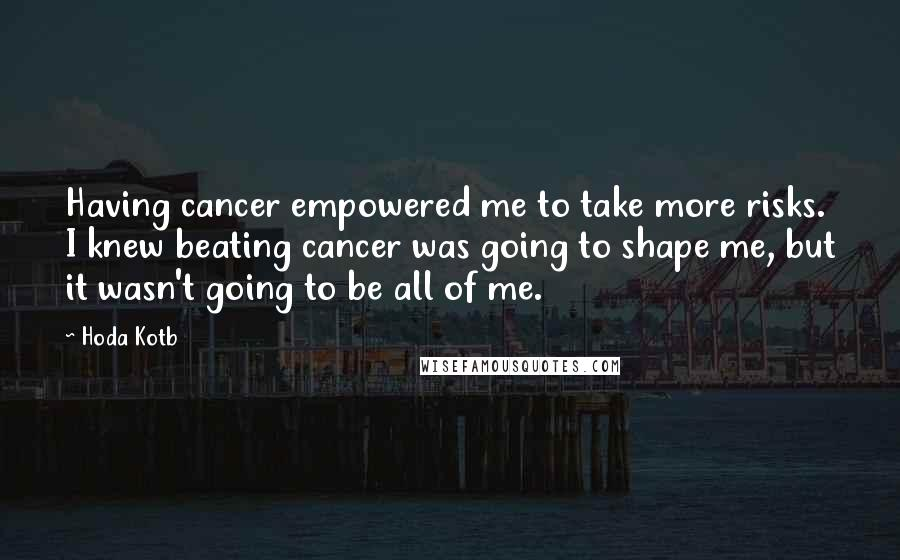 Hoda Kotb quotes: Having cancer empowered me to take more risks. I knew beating cancer was going to shape me, but it wasn't going to be all of me.