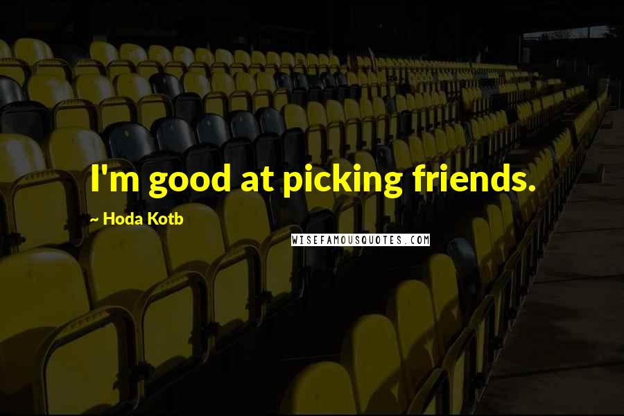 Hoda Kotb quotes: I'm good at picking friends.