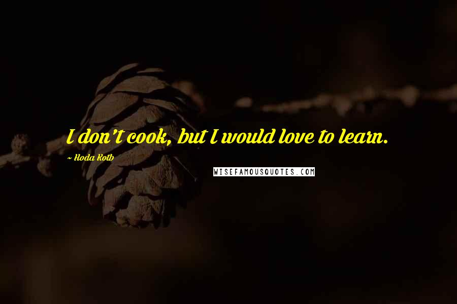 Hoda Kotb quotes: I don't cook, but I would love to learn.
