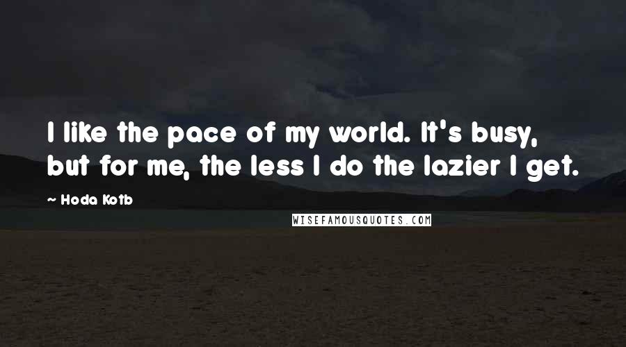 Hoda Kotb quotes: I like the pace of my world. It's busy, but for me, the less I do the lazier I get.