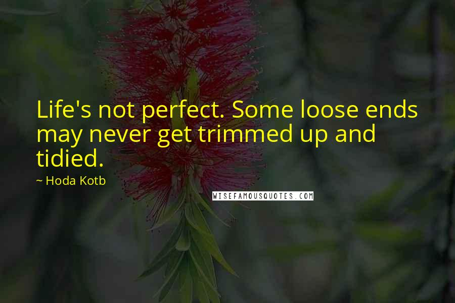 Hoda Kotb quotes: Life's not perfect. Some loose ends may never get trimmed up and tidied.