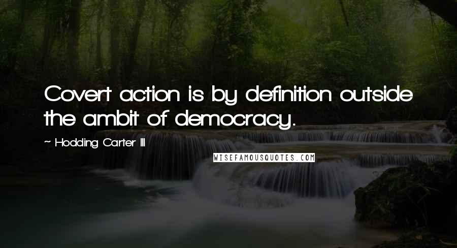 Hodding Carter III quotes: Covert action is by definition outside the ambit of democracy.