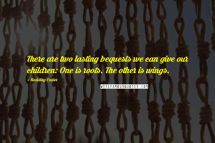 Hodding Carter quotes: There are two lasting bequests we can give our children: One is roots. The other is wings.