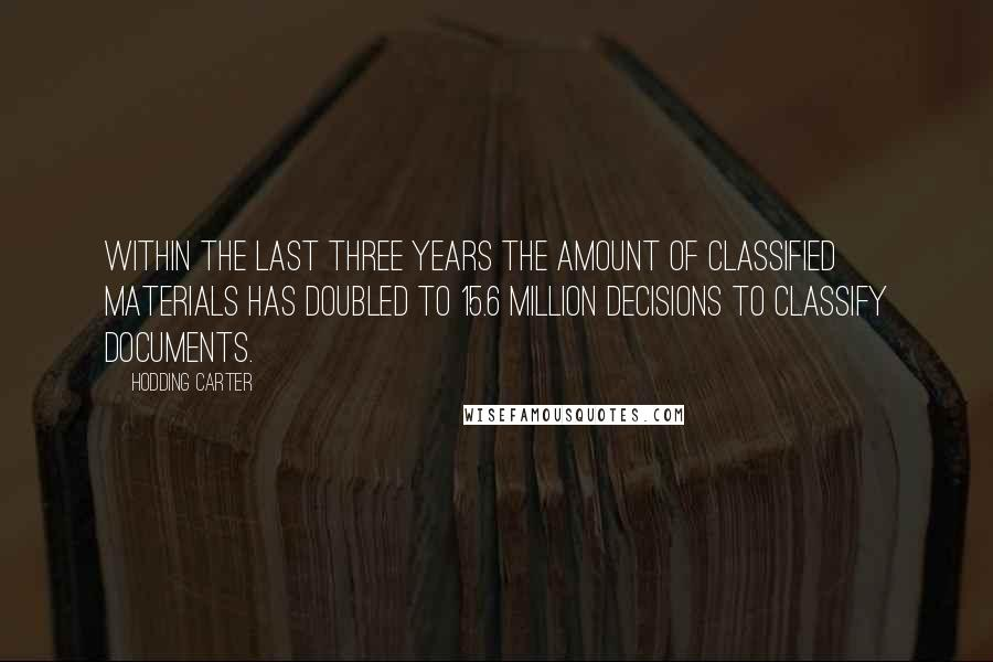 Hodding Carter quotes: Within the last three years the amount of classified materials has doubled to 15.6 million decisions to classify documents.