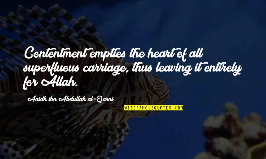 Hodgeyboy Quotes By Aaidh Ibn Abdullah Al-Qarni: Contentment empties the heart of all superfluous carriage,
