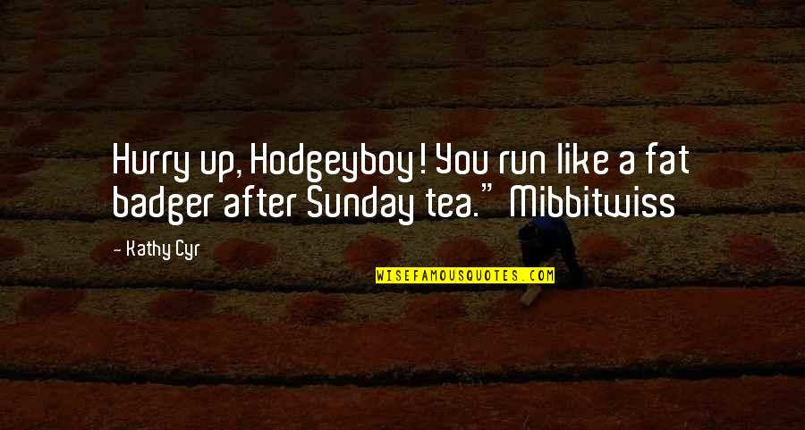 Hodgeyboy Quotes By Kathy Cyr: Hurry up, Hodgeyboy! You run like a fat