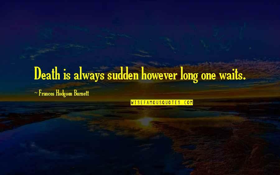 Hodgson Quotes By Frances Hodgson Burnett: Death is always sudden however long one waits.