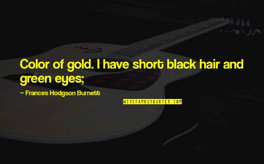 Hodgson Quotes By Frances Hodgson Burnett: Color of gold. I have short black hair