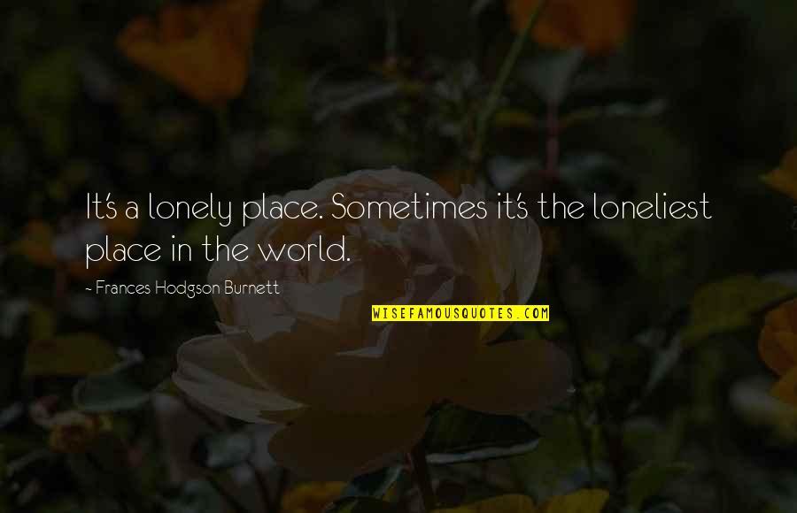 Hodgson Quotes By Frances Hodgson Burnett: It's a lonely place. Sometimes it's the loneliest