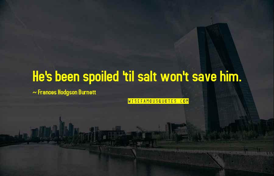 Hodgson Quotes By Frances Hodgson Burnett: He's been spoiled 'til salt won't save him.