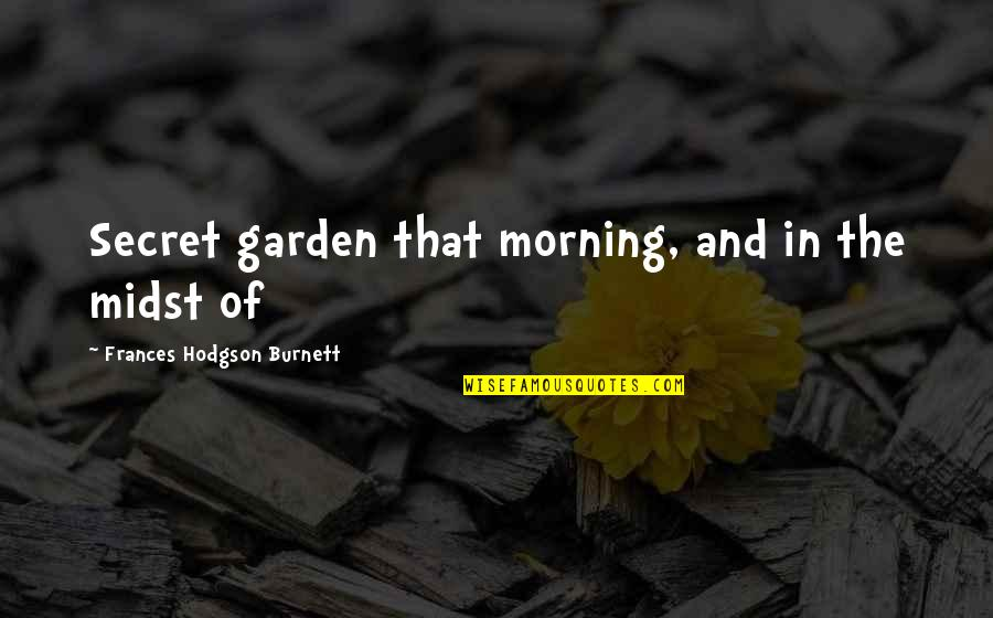 Hodgson Quotes By Frances Hodgson Burnett: Secret garden that morning, and in the midst