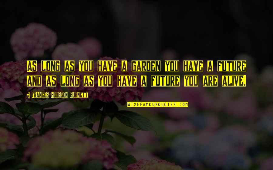 Hodgson Quotes By Frances Hodgson Burnett: As long as you have a garden you