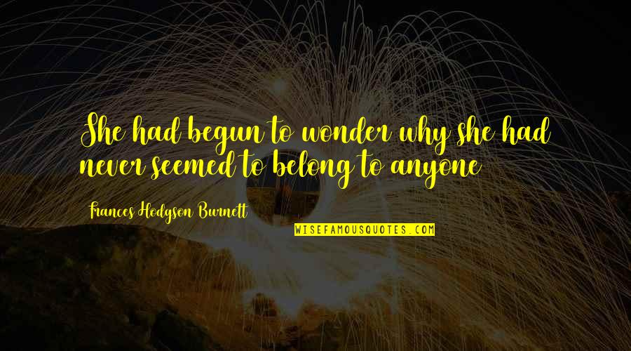 Hodgson Quotes By Frances Hodgson Burnett: She had begun to wonder why she had