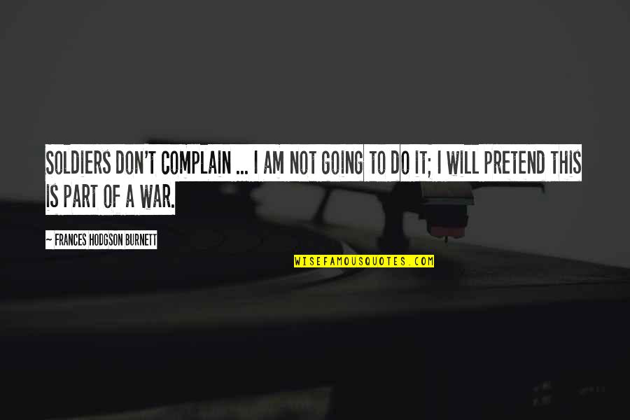 Hodgson Quotes By Frances Hodgson Burnett: Soldiers don't complain ... I am not going