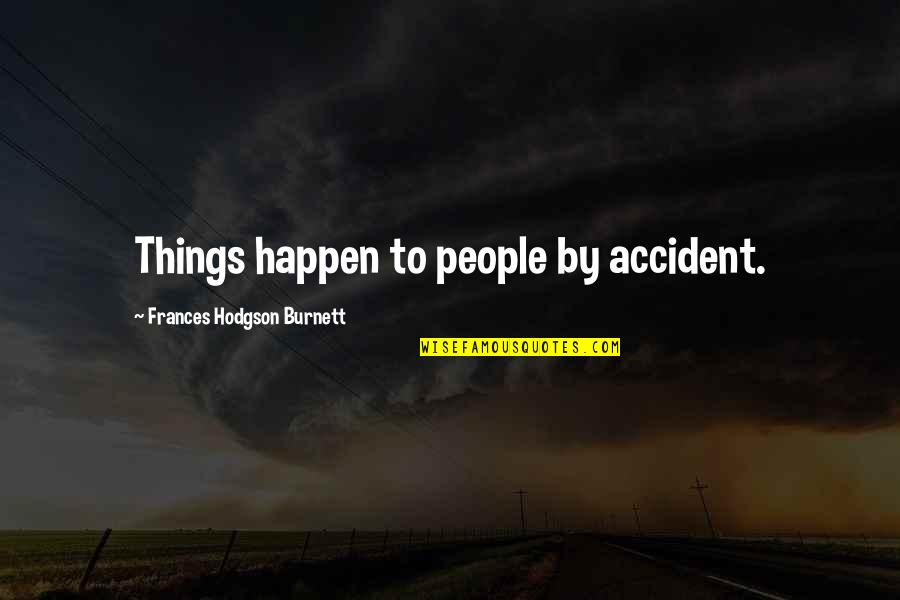 Hodgson Quotes By Frances Hodgson Burnett: Things happen to people by accident.