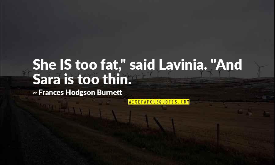 "Hodgson Quotes By Frances Hodgson Burnett: She IS too fat,"" said Lavinia. ""And Sara"