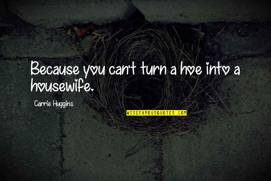 Hoe Quotes By Carrie Huggins: Because you can't turn a hoe into a