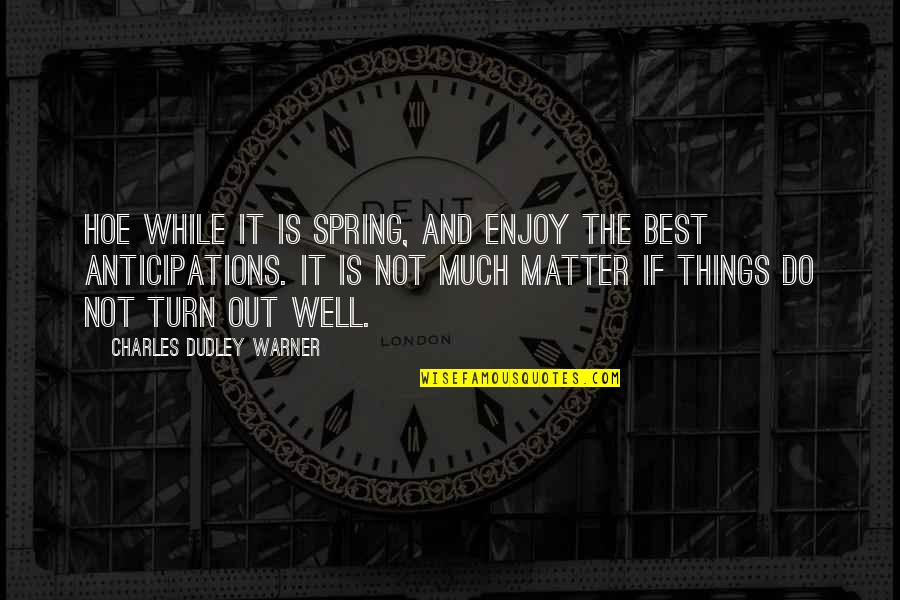 Hoe Quotes By Charles Dudley Warner: Hoe while it is spring, and enjoy the