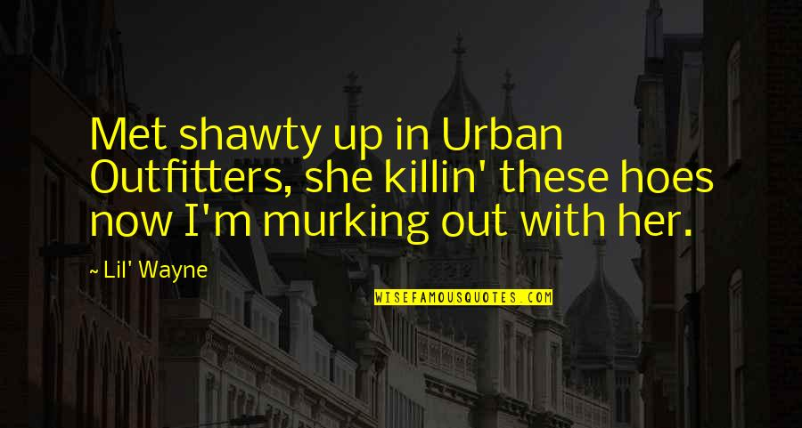 Hoe Quotes By Lil' Wayne: Met shawty up in Urban Outfitters, she killin'