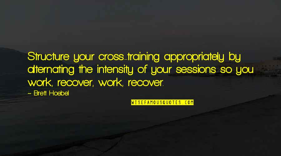 Hoebel Quotes By Brett Hoebel: Structure your cross-training appropriately by alternating the intensity