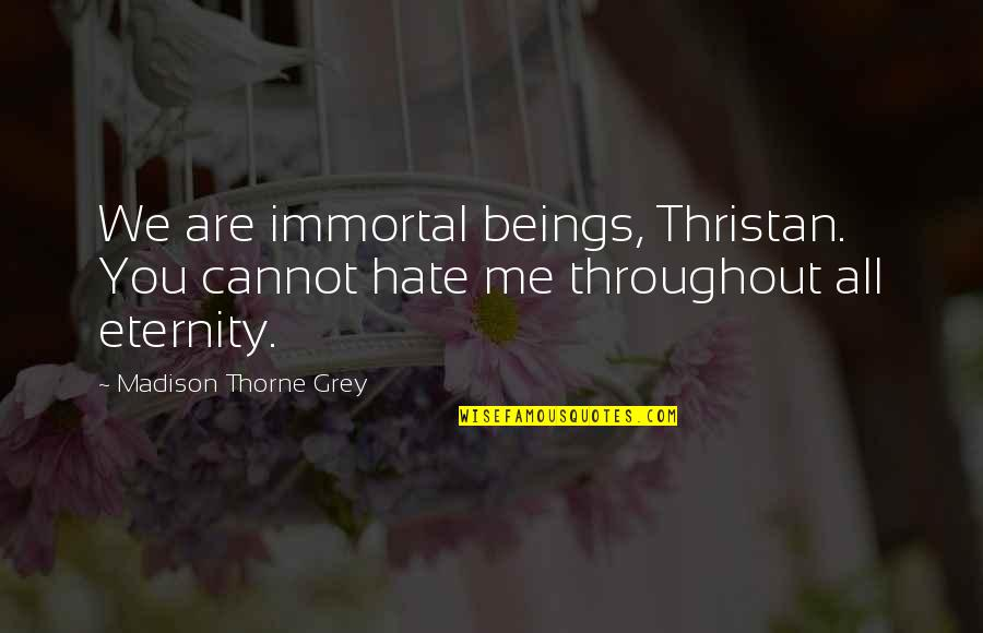 Hoes Be Like Ig Quotes By Madison Thorne Grey: We are immortal beings, Thristan. You cannot hate