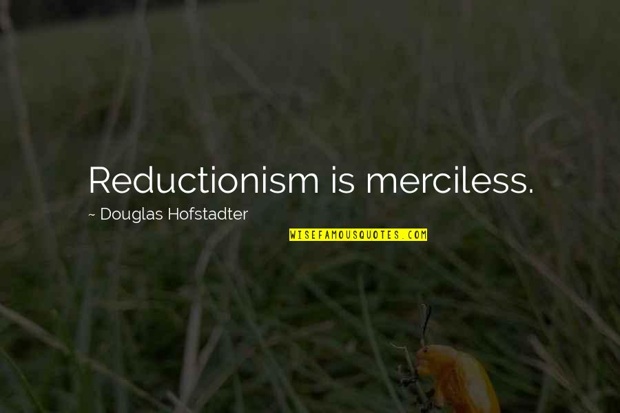 Hofstadter Douglas Quotes By Douglas Hofstadter: Reductionism is merciless.