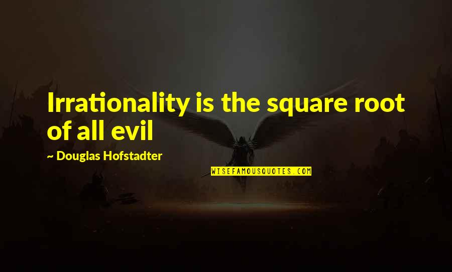 Hofstadter Douglas Quotes By Douglas Hofstadter: Irrationality is the square root of all evil