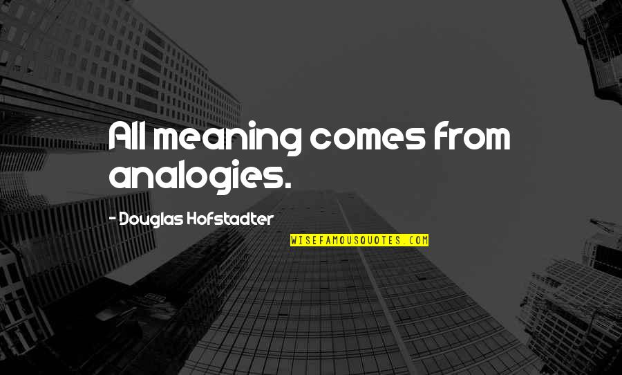 Hofstadter Douglas Quotes By Douglas Hofstadter: All meaning comes from analogies.