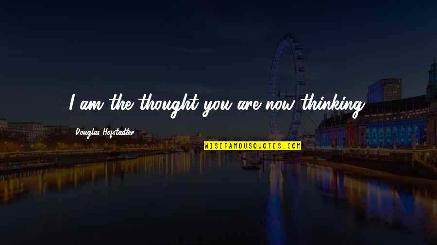 Hofstadter Douglas Quotes By Douglas Hofstadter: I am the thought you are now thinking.