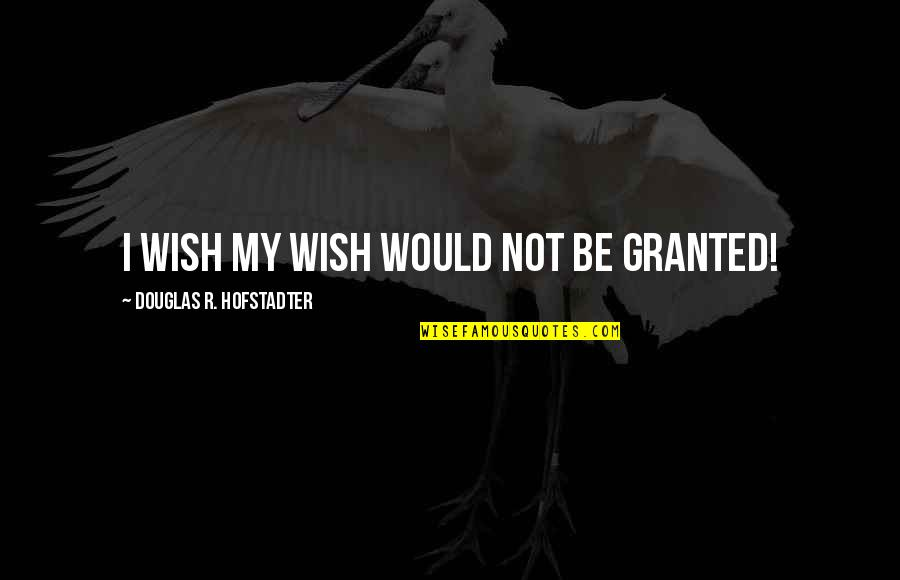 Hofstadter Douglas Quotes By Douglas R. Hofstadter: I wish my wish would not be granted!