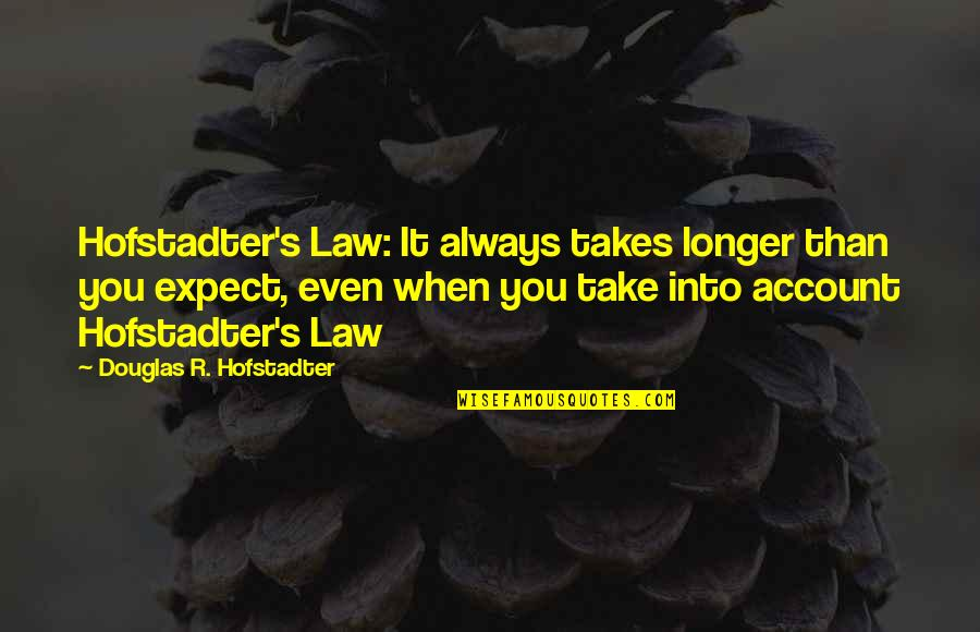 Hofstadter Douglas Quotes By Douglas R. Hofstadter: Hofstadter's Law: It always takes longer than you