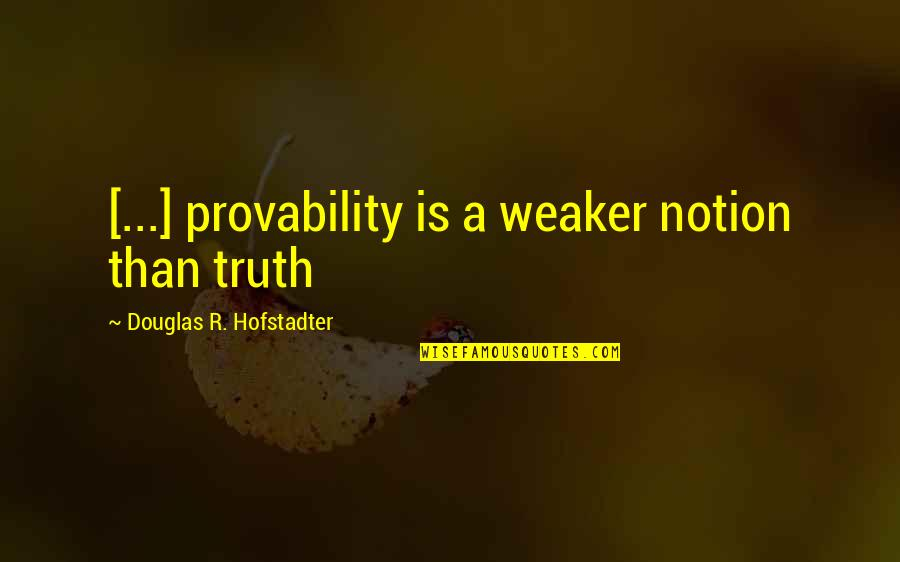 Hofstadter Douglas Quotes By Douglas R. Hofstadter: [...] provability is a weaker notion than truth