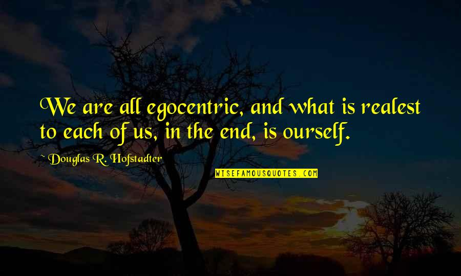 Hofstadter Douglas Quotes By Douglas R. Hofstadter: We are all egocentric, and what is realest