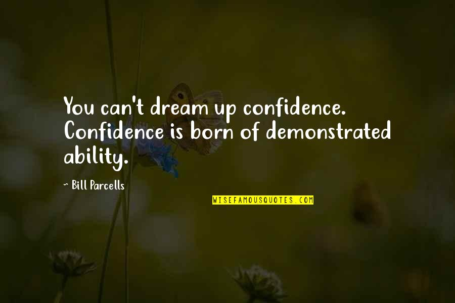 Hoge Quotes By Bill Parcells: You can't dream up confidence. Confidence is born