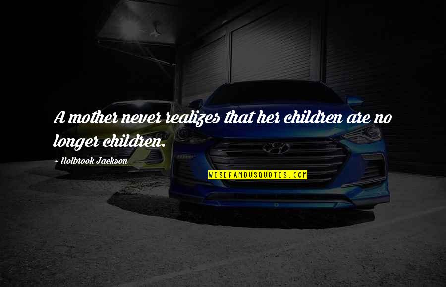 Holbrook Jackson Quotes By Holbrook Jackson: A mother never realizes that her children are