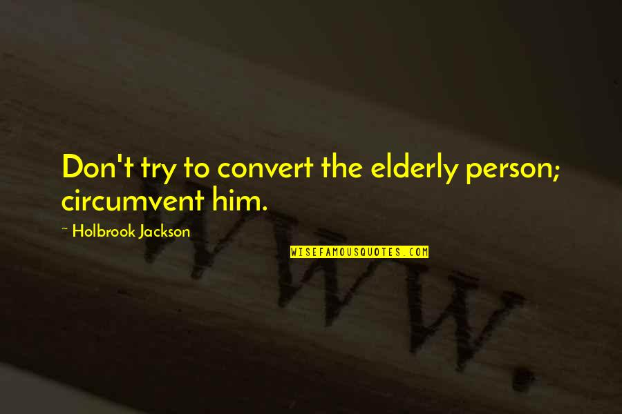Holbrook Jackson Quotes By Holbrook Jackson: Don't try to convert the elderly person; circumvent