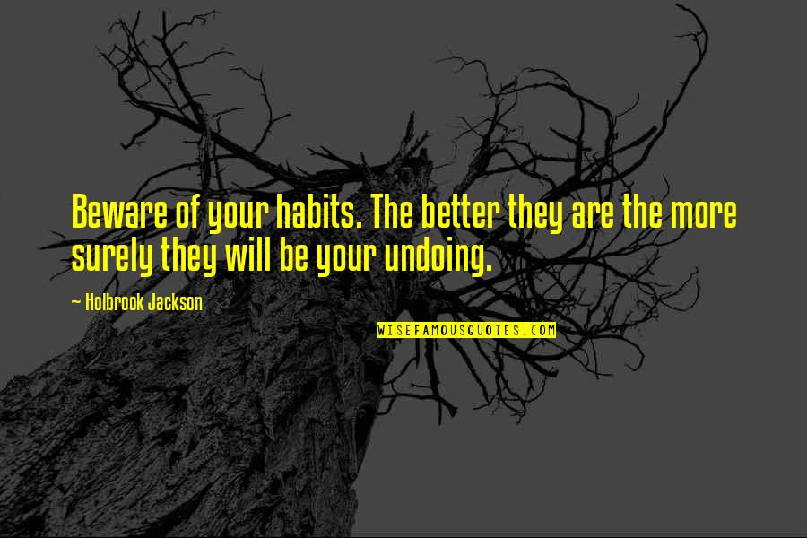 Holbrook Jackson Quotes By Holbrook Jackson: Beware of your habits. The better they are