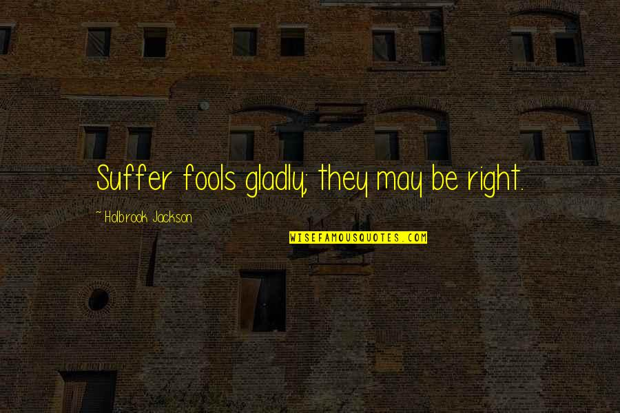 Holbrook Jackson Quotes By Holbrook Jackson: Suffer fools gladly; they may be right.