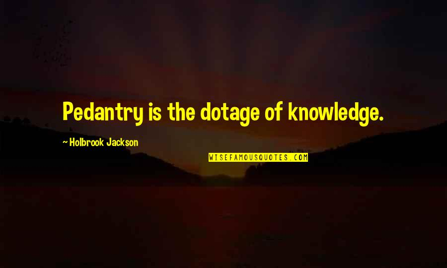Holbrook Jackson Quotes By Holbrook Jackson: Pedantry is the dotage of knowledge.