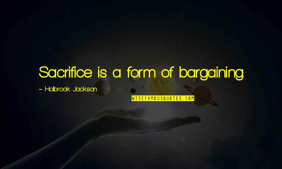 Holbrook Jackson Quotes By Holbrook Jackson: Sacrifice is a form of bargaining.