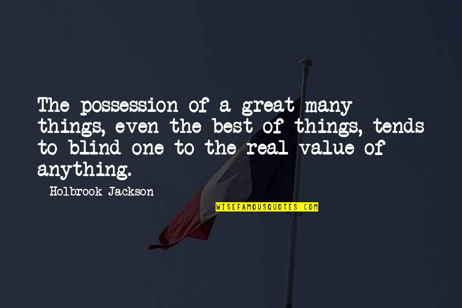 Holbrook Jackson Quotes By Holbrook Jackson: The possession of a great many things, even