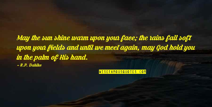 Hold In Your Hand Quotes By R.P. Dahlke: May the sun shine warm upon your face;