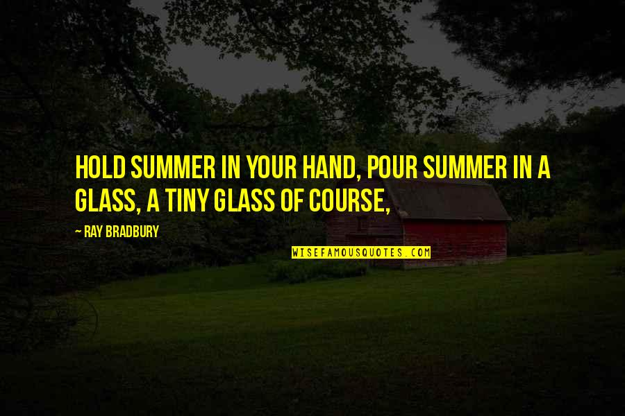 Hold In Your Hand Quotes By Ray Bradbury: Hold summer in your hand, pour summer in