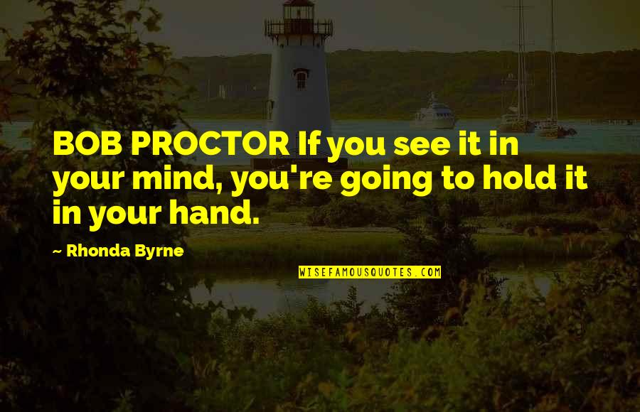 Hold In Your Hand Quotes By Rhonda Byrne: BOB PROCTOR If you see it in your