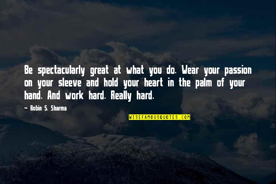 Hold In Your Hand Quotes By Robin S. Sharma: Be spectacularly great at what you do. Wear