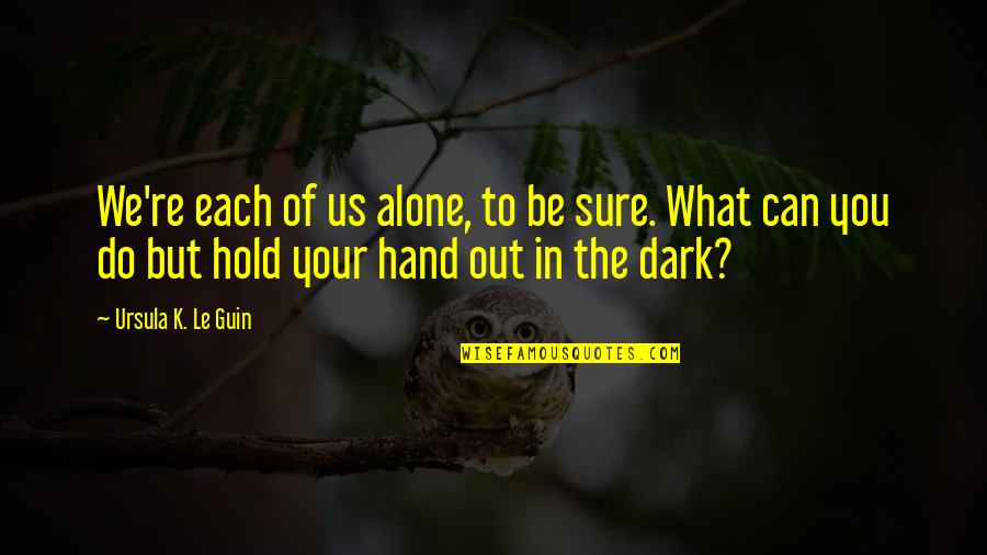 Hold In Your Hand Quotes By Ursula K. Le Guin: We're each of us alone, to be sure.