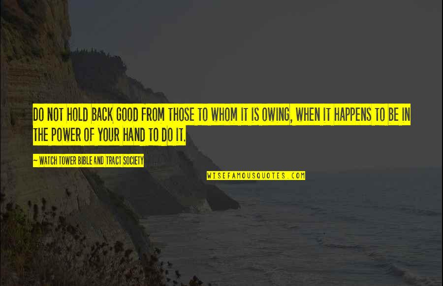 Hold In Your Hand Quotes By Watch Tower Bible And Tract Society: Do not hold back good from those to