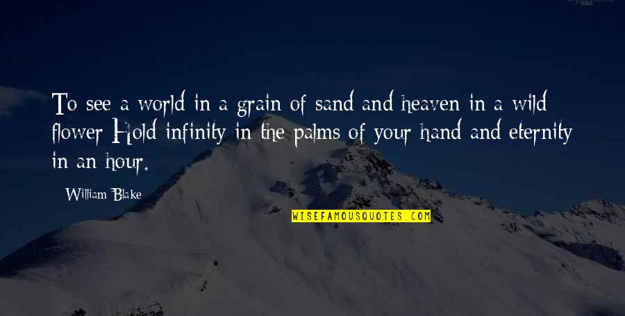Hold In Your Hand Quotes By William Blake: To see a world in a grain of
