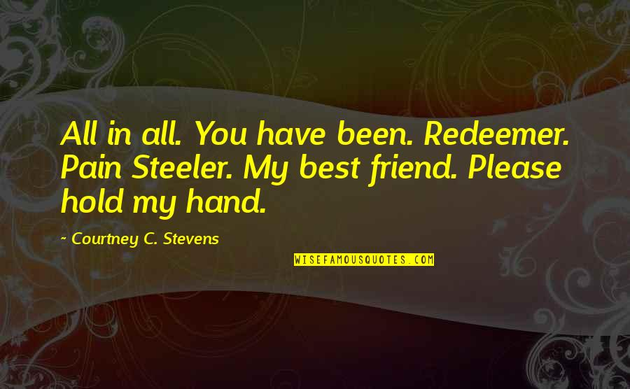 Hold My Hand Quotes By Courtney C. Stevens: All in all. You have been. Redeemer. Pain